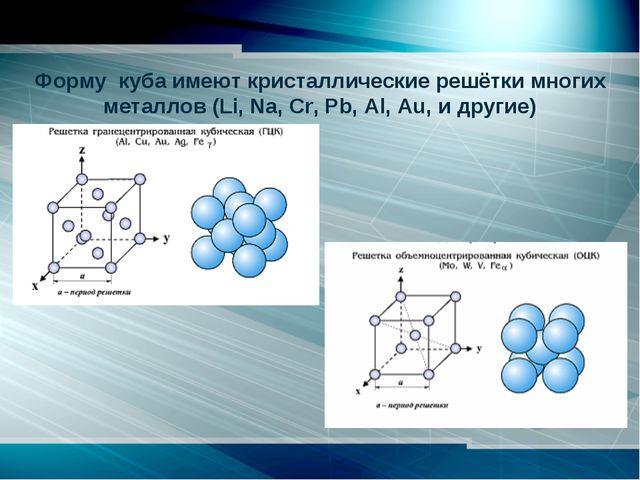 Форму куба имеют кристаллические решётки многих металлов (Li, Na, Cr, Pb,...