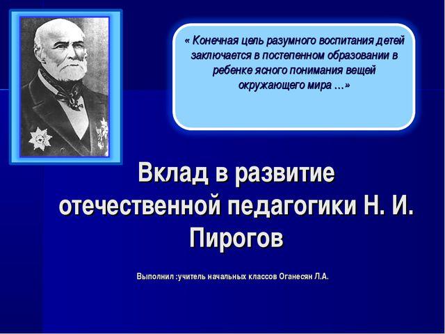 Вклад в развитие отечественной педагогики Н. И. Пирогов Выполнил :учитель нач...