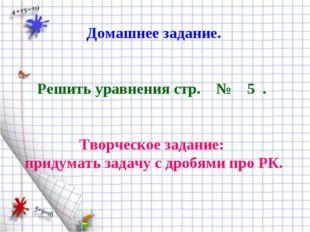 Домашнее задание. Решить уравнения стр. № 5 . Творческое задание: придумать з