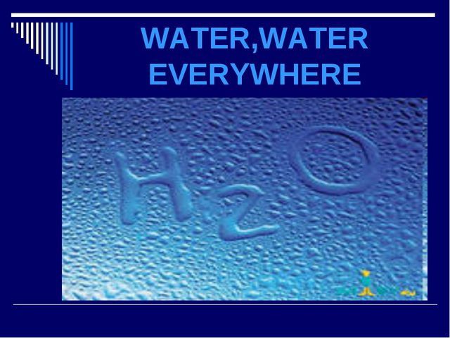 WATER,WATER EVERYWHERE