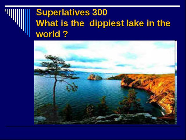 Superlatives 300 What is the dippiest lake in the world ?