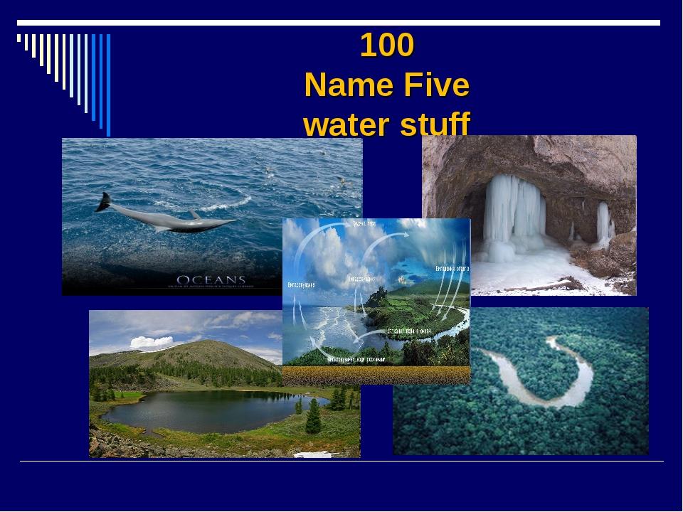 100 Name Five water stuff