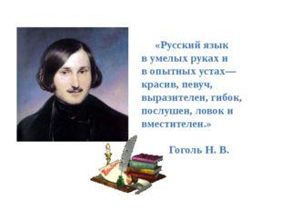 «Русский язык в умелых руках и в опытных устах— красив, певуч, выразителен,