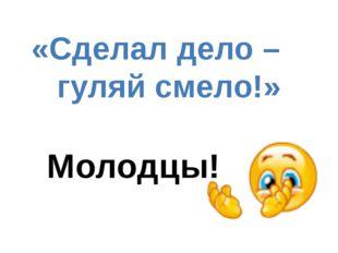 «Сделал дело – гуляй смело!» (Русская пословица) Молодцы!