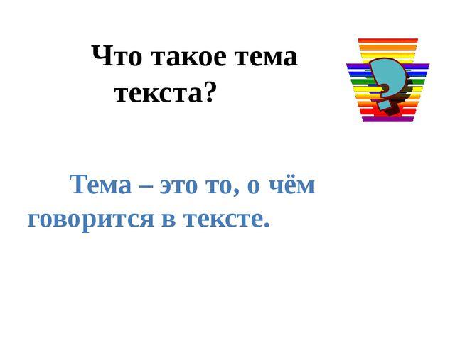 Что такое тема текста? Тема – это то, о чём говорится в тексте.