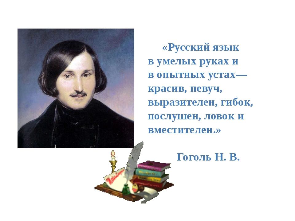 «Русский язык в умелых руках и в опытных устах— красив, певуч, выразителен,...