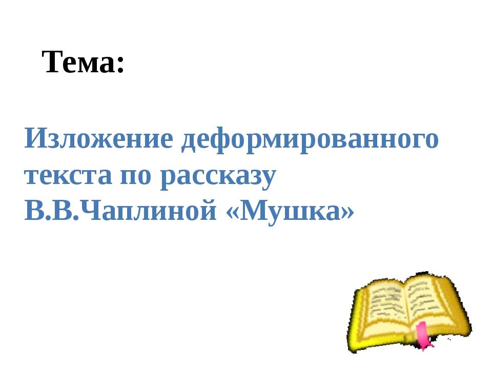 Тема: Изложение деформированного текста по рассказу В.В.Чаплиной «Мушка»