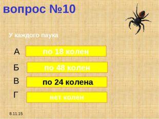 8.11.15 вопрос №10 У каждого паука А Б В Г по 48 колен по 24 колена нет колен
