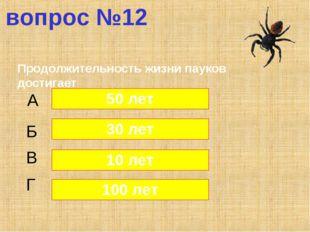 вопрос №12 Продолжительность жизни пауков достигает А Б В Г 50 лет 30 лет 10