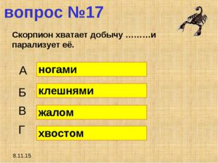 8.11.15 вопрос №17 Скорпион хватает добычу ………и парализует её. А Б В Г ногами