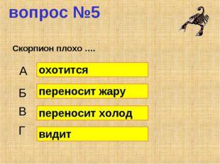 вопрос №5 Скорпион плохо …. А Б В Г охотится переносит жару переносит холод в