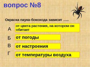 вопрос №8 Окраска паука-бокохода зависит ….. А Б В Г от цвета растения, на ко
