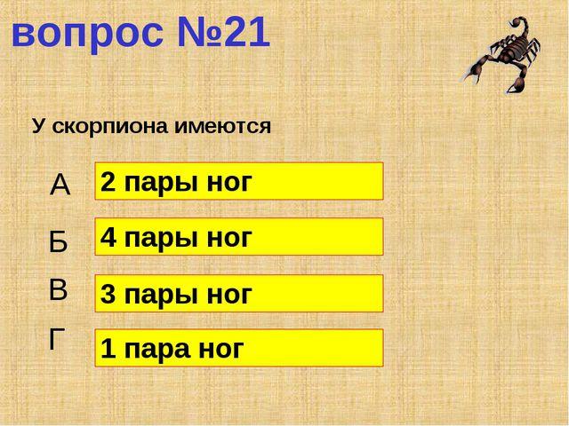 вопрос №21 У скорпиона имеются А Б В Г 2 пары ног 4 пары ног 3 пары ног 1 пар...