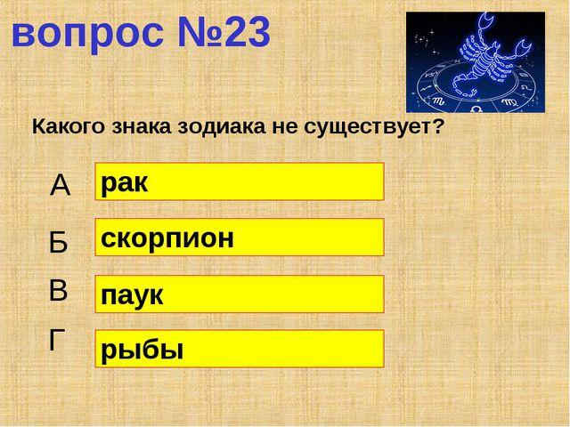 вопрос №23 Какого знака зодиака не существует? А Б В Г рак скорпион паук рыбы