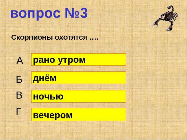 вопрос №3 Скорпионы охотятся …. А Б В Г рано утром днём ночью вечером