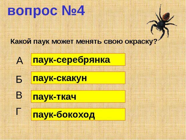 вопрос №4 Какой паук может менять свою окраску? А Б В Г паук-серебрянка паук-...