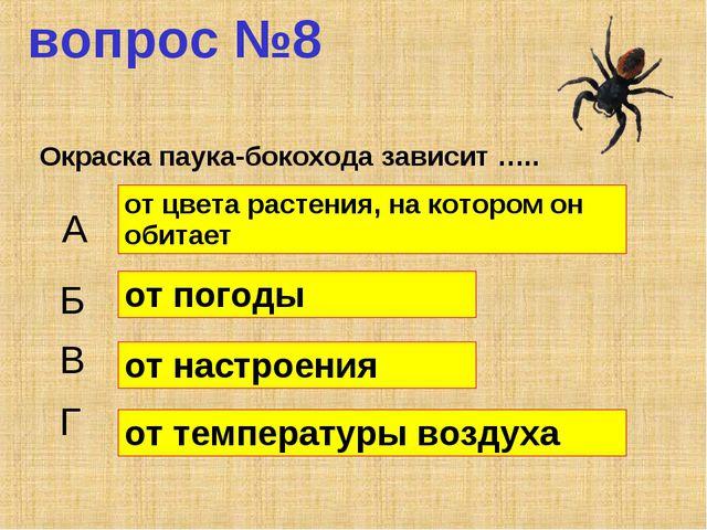 вопрос №8 Окраска паука-бокохода зависит ….. А Б В Г от цвета растения, на ко...