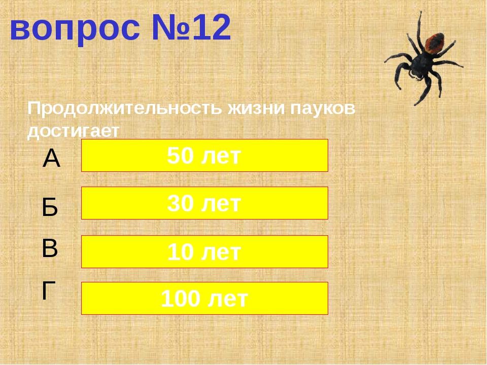 вопрос №12 Продолжительность жизни пауков достигает А Б В Г 50 лет 30 лет 10...