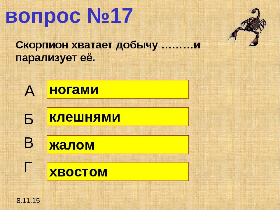 8.11.15 вопрос №17 Скорпион хватает добычу ………и парализует её. А Б В Г ногами...