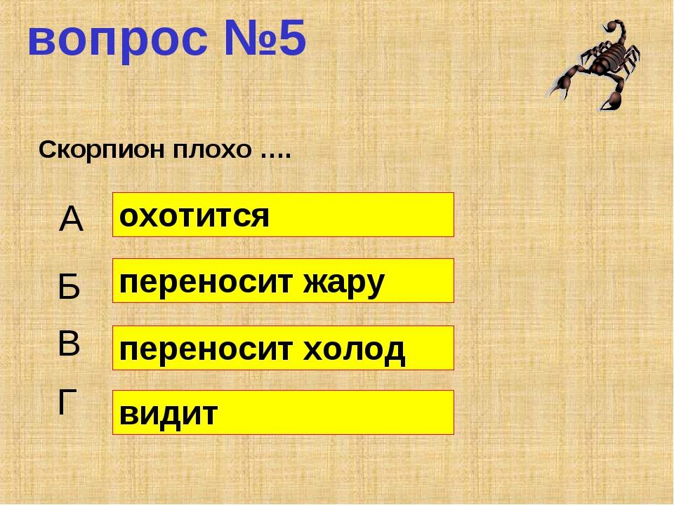 вопрос №5 Скорпион плохо …. А Б В Г охотится переносит жару переносит холод в...