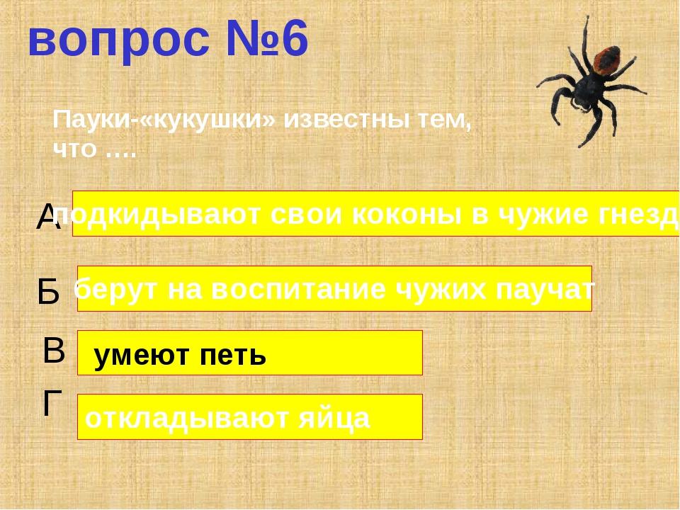 вопрос №6 А Б В Г подкидывают свои коконы в чужие гнезда берут на воспитание...