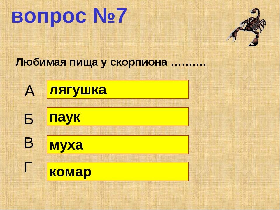 вопрос №7 Любимая пища у скорпиона ……….  А Б В Г лягушка паук муха комар