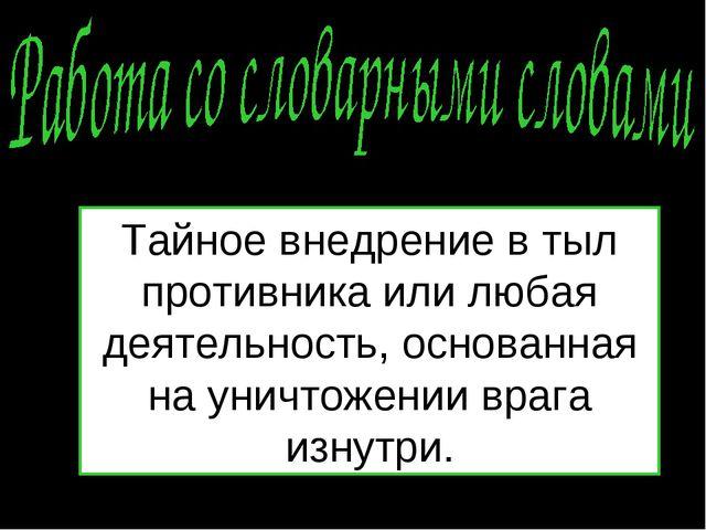 Тайное внедрение в тыл противника или любая деятельность, основанная на уничт...