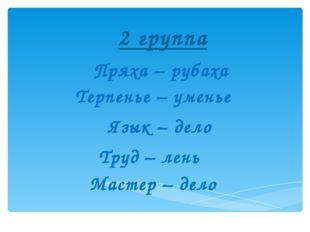 2 группа Пряха – рубаха Терпенье – уменье Язык – дело  Труд – лень  Маст