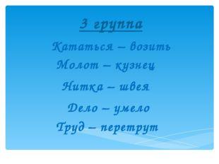 3 группа Кататься – возить Молот – кузнец  Нитка – швея  Дело – умело  Тру
