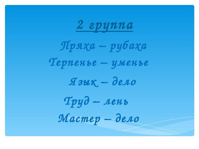 2 группа Пряха – рубаха Терпенье – уменье Язык – дело  Труд – лень  Маст...