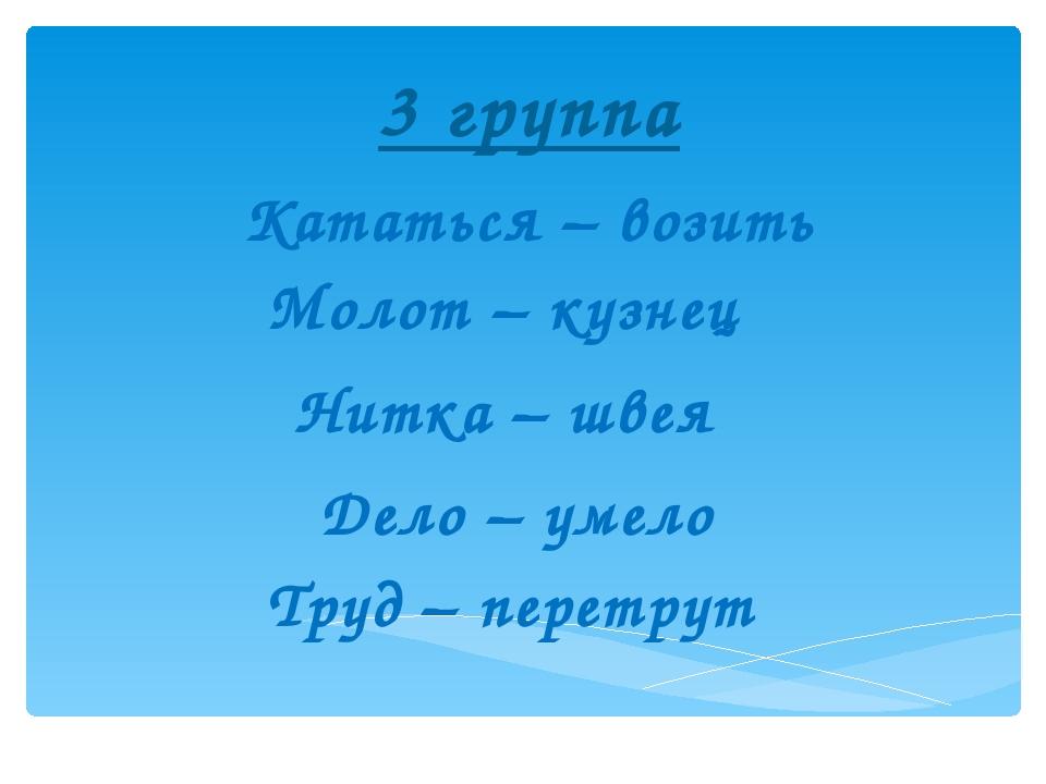 3 группа Кататься – возить Молот – кузнец  Нитка – швея  Дело – умело  Тру...