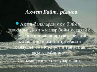 Ахмет Байтұрсынов Ақын-балаларды оқу, білімге шақырып, көп жылдар бойы ұстазд