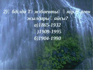 2)Әбділда Тәжібаевтың өмір сүрген жылдары қайсы? а)1865-1932 ә)1909-1995 б)1