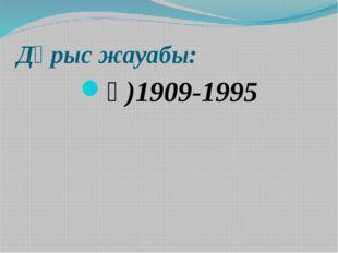 Дұрыс жауабы: ә)1909-1995
