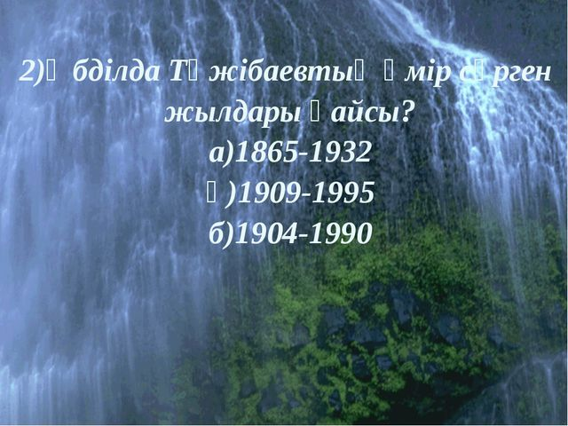 2)Әбділда Тәжібаевтың өмір сүрген жылдары қайсы? а)1865-1932 ә)1909-1995 б)1...