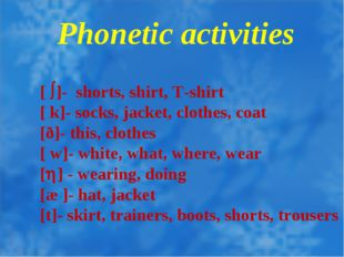Phonetic activities [ ]- shorts, shirt, T-shirt [ k]- socks, jacket, clothe
