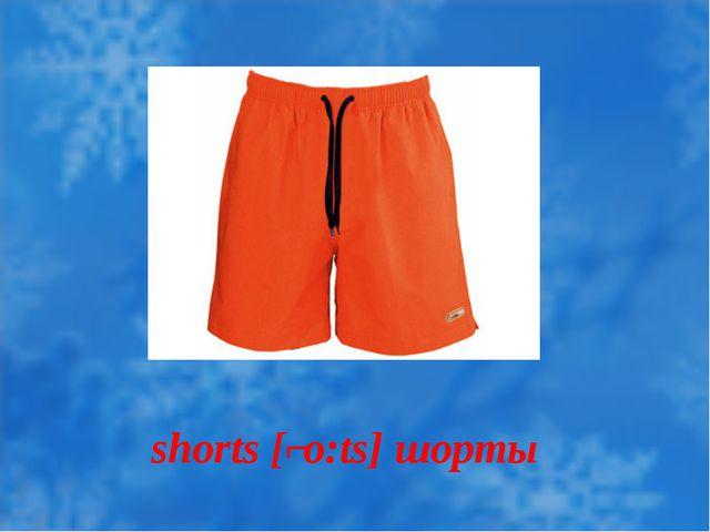 shorts [ʃo:ts] шорты