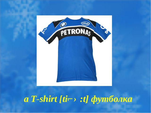 a T-shirt [tiʃ ə:t] футболка