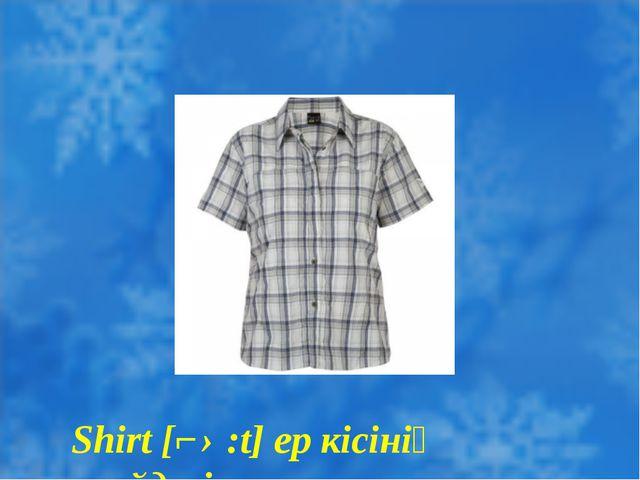 Shirt [ʃ ə:t] ер кісінің жейдесі