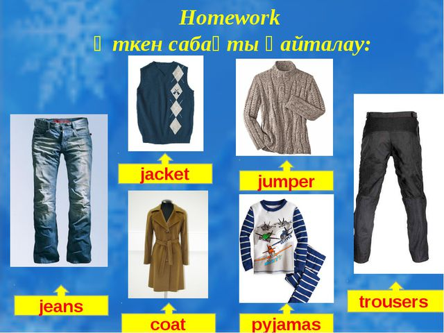 Homework Өткен сабақты қайталау: jumper jacket jeans coat pyjamas trousers