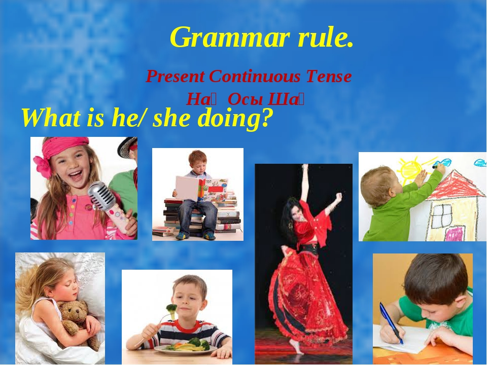 Grammar rule. Present Continuous Tense Нақ Осы Шақ What is he/ she doing?