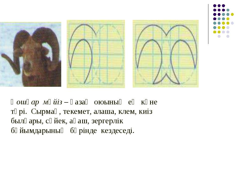 Қошқар мүйіз – қазақ оюының ең көне түрі. Сырмақ, текемет, алаша, клем, киіз...