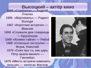 Высоцкий – актёр кино 1965 «Стряпуха» — Андрей Пчелка 1966 «Вертикаль» — Ради