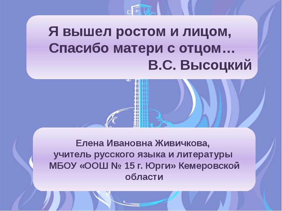 Я вышел ростом и лицом, Спасибо матери с отцом… В.С. Высоцкий Елена Ивановна...