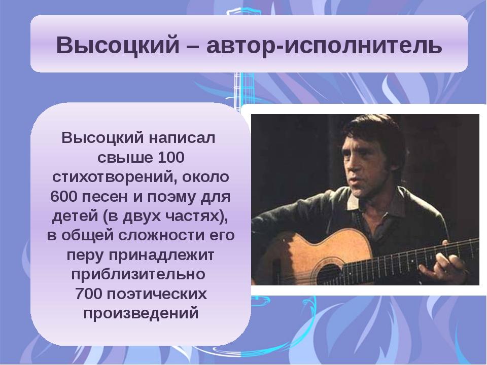 Высоцкий – автор-исполнитель Высоцкий написал свыше 100 стихотворений, около...
