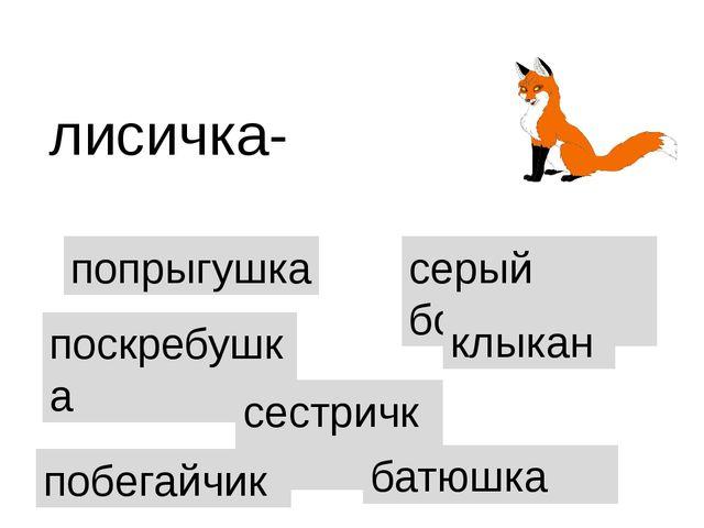 попрыгушка лисичка- поскребушка сестричка серый бочок клыкан батюшка побегайчик