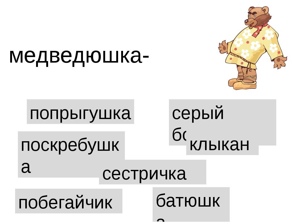 попрыгушка медведюшка- поскребушка сестричка серый бочок клыкан батюшка побег...