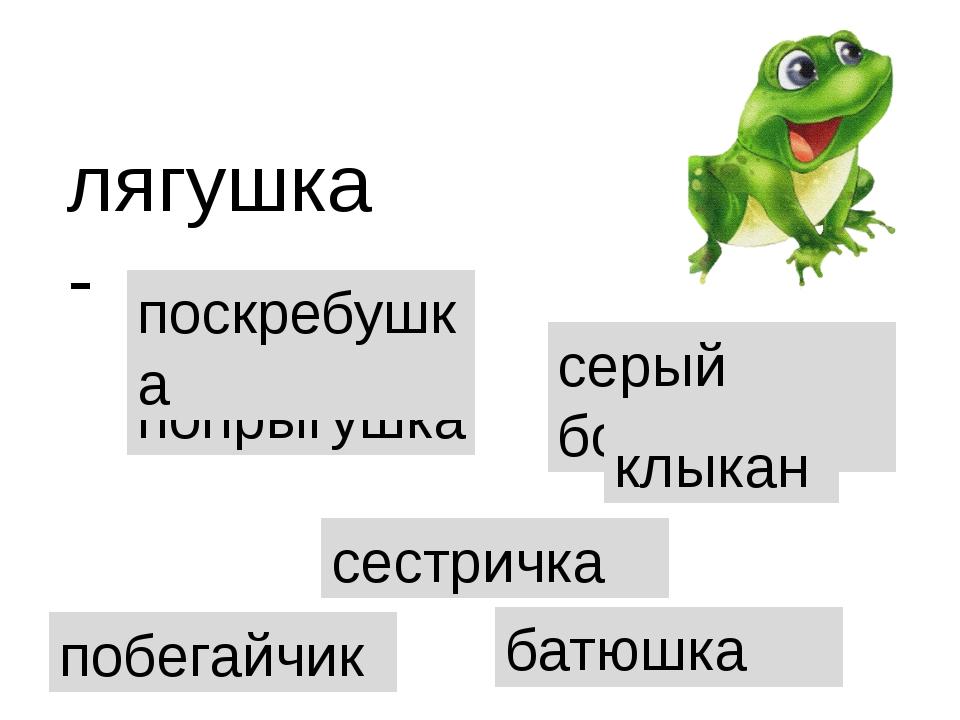 попрыгушка лягушка- поскребушка сестричка серый бочок клыкан батюшка побегайчик