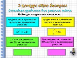 Найти два натуральных числа, если: 1) одно из них в 5 раз больше другого, а и