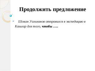 Продолжить предложение Шокан Уалиханов отправился в экспедицию в Кашгар для т